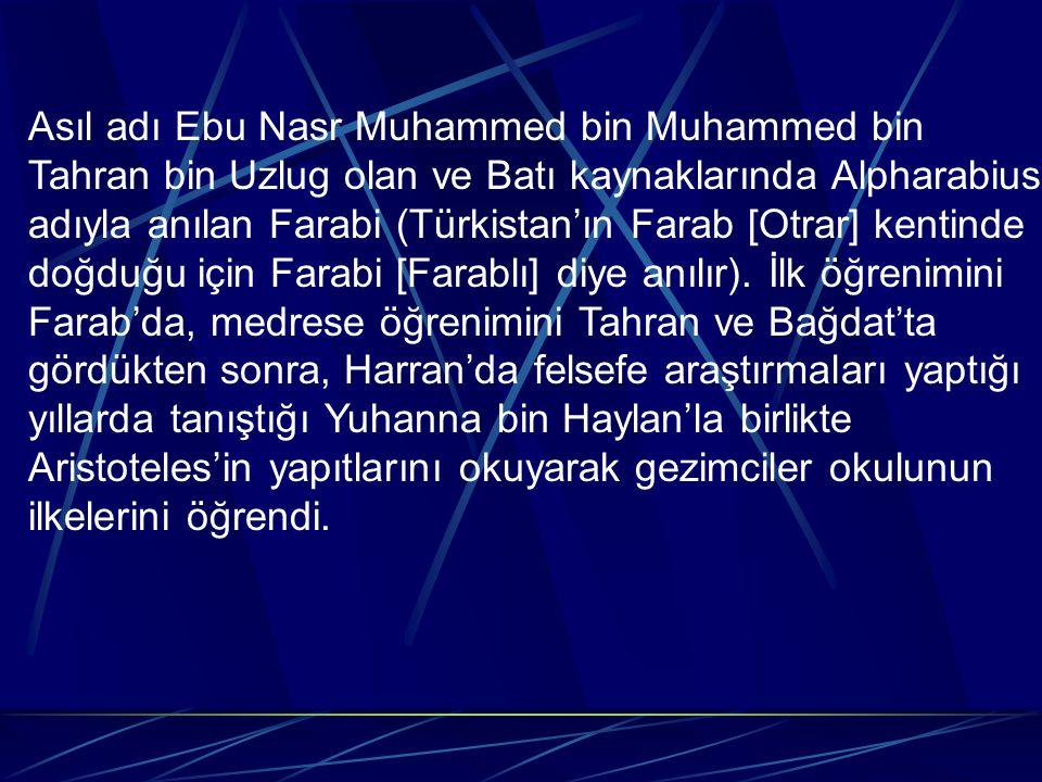 Asıl adı Ebu Nasr Muhammed bin Muhammed bin Tahran bin Uzlug olan ve Batı kaynaklarında Alpharabius adıyla anılan Farabi (Türkistan'ın Farab [Otrar] kentinde doğduğu için Farabi [Farablı] diye anılır).